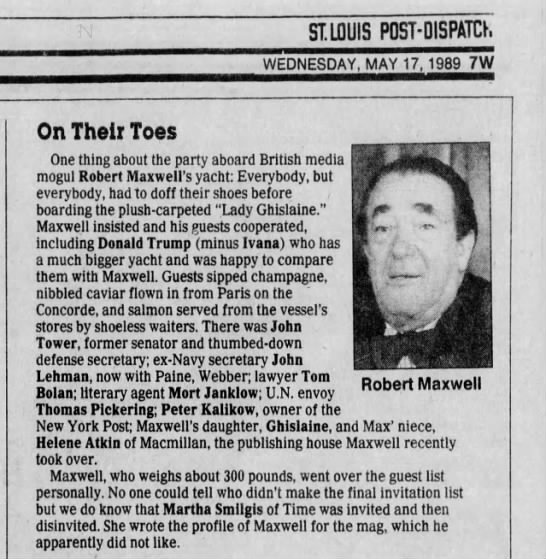 St. Louis Post Dispatch reported on a gathering on Robert Maxwell's yacht Lady Ghislaine May 17, 1989.  Donald Trump, John Tower, John Lehman, Tom Bolan, Mort Jankiiow, Thomas Pickering, Pter Kalikow, Ghislaine Maxwell attended.  Martha Smilgis of Time was uninvited.